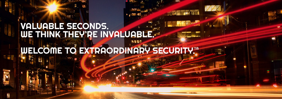 Valuable seconds. We think they're invaluable. Welcome to extraordinary security