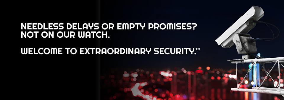 Needless delays or empty promises? Not on our watch. Welcome to extraordinary security.