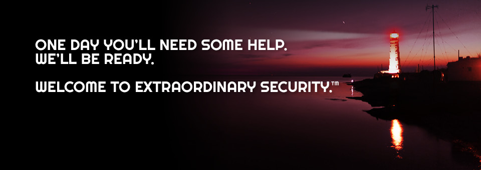 One day you'll need some help. We'll be ready. Welcome to extraordinary security.